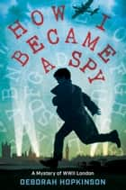How I Became a Spy - A Mystery of WWII London ebook by Deborah Hopkinson