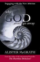 Why God Won't Go Away - Engaging With The New Atheism ebook by Alister McGrath
