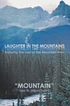 Laughter in the Mountains - Enjoying the Last of the Mountain Men ebook by Mountain