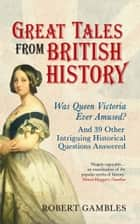 Great Tales from British History - Was Queen Victoria Ever Amused? and 39 Other Intriguing Historical Questions Answered ebook by