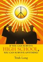 If You Can Survive High School, You Can Survive Anything! ebook by Trish Long