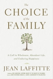 The Choice of the Family - A Call to Wholeness, Abundant Life, and Enduring Happiness ebook by Jean Laffitte,Carl Anderson,Charles Chaput