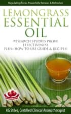 Lemongrass Essential Oil Research Studies Prove Effectiveness Plus + How to Use Guide & Recipes ebook by KG STILES