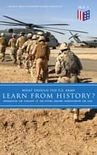 What Should the U.S. Army Learn From History? - Determining the Strategy of the Future through Understanding the Past - Persisting Concerns and Threats, Parallels and Analogies With the Present Days (What Changes and What Does Not), Recommendations for the U.S. Army… ebook by Colin S. Gray, Strategic Studies Institute