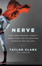 Nerve - Poise Under Pressure, Serenity Under Stress, and the Brave New Science of Fear and Cool ebook by Taylor Clark
