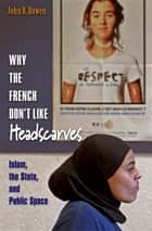 Why the French Don't Like Headscarves - Islam, the State, and Public Space ebook by John R. Bowen