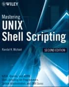 Mastering Unix Shell Scripting - Bash, Bourne, and Korn Shell Scripting for Programmers, System Administrators, and UNIX Gurus ebook by Randal K. Michael