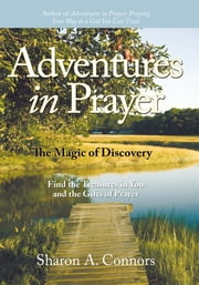Adventures in Prayer: The Magic of Discovery - Find the Treasures in You and the Gifts of Prayer ebook by Sharon A. Connors