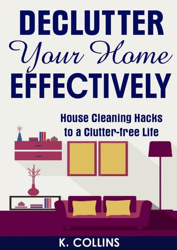 Declutter Your Home Effectively House Cleaning Hacks to a Clutter Free Life ebook by K. Collins