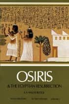 Osiris and the Egyptian Resurrection, Vol. 1 ebook by E. A. Wallis Budge