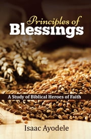 Principles of Blessings - A Study of Biblical Heroes of Faith ebook by Isaac Ayodele