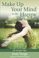 Make Up Your Mind to Be Happy - 105 Simple Tips ebook by Josie Varga