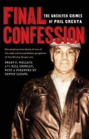 Final Confession - The Unsolved Crimes of Phil Cresta ebook by Brian P. Wallace,Bill Crowley,Dennis Lehane,Gilbert Geis