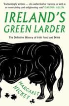 Ireland's Green Larder - The Definitive History of Irish Food and Drink ebook by