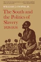 The South and the Politics of Slavery, 1828–1856 ebook by William J. Cooper Jr.