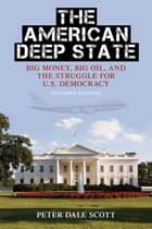 The American Deep State - Big Money, Big Oil, and the Struggle for U.S. Democracy ebook by Peter Dale Scott