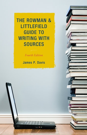 The Rowman & Littlefield Guide to Writing with Sources ebook by James P. Davis