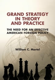 Grand Strategy in Theory and Practice - The Need for an Effective American Foreign Policy ebook by William C. Martel