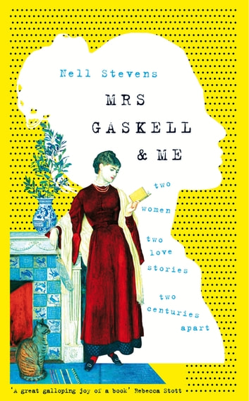 Mrs Gaskell and Me - Two Women, Two Love Stories, Two Centuries Apart ebook by Nell Stevens