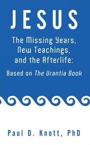 Jesus – the Missing Years, New Teachings & the Afterlife: Based on the Urantia Book ebook by Paul D. Knott Ph.D.