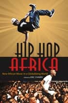 Hip Hop Africa - New African Music in a Globalizing World ebook by Eric Charry, Rainer Polak, Jesse Weaver Shipley,...