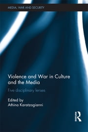 Violence and War in Culture and the Media - Five Disciplinary Lenses ebook by Athina Karatzogianni