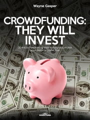 Crowdfunding: They Will Invest - 50 micro fundraising sites to help you make your dreams come true ebook by Wayne Gasper