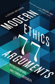 Modern Ethics in 77 Arguments: A Stone Reader ebook by Peter Catapano, Simon Critchley