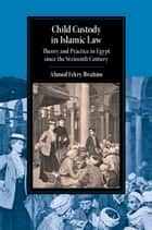 Child Custody in Islamic Law - Theory and Practice in Egypt since the Sixteenth Century ebook by Ahmed Fekry Ibrahim