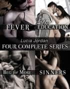 Lucia Jordan's Four Series Collection: Fever, An Education, Beg For More, Sinners ebook by