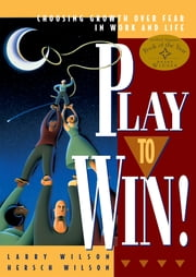 Play to Win! - Choosing Growth Over Fear in Work and Life ebook by Larry Wilson,Hersch Wilson