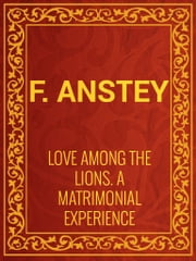 Love Among the Lions: A Matrimonial Experience ebook by F. Anstey