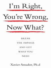 I'm Right, You're Wrong, Now What? - Break the Impasse and Get What You Need ebook by Xavier Amador