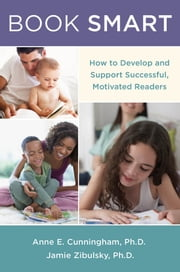 Book Smart: How to Develop and Support Successful, Motivated Readers ebook by Anne E. Cunningham,Jamie Zibulsky