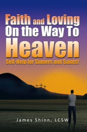 Faith and Loving On the Way To Heaven - Self-Help for Sinners and Saints! ebook by James Shinn