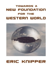 Towards a New Foundation for the Western World ebook by Eric Knipper