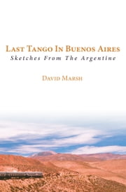 Last Tango in Buenos Aires - Sketches from the Argentine ebook by David Marsh