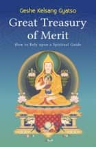 Great Treasury of Merit - How to Rely upon a Spiritual Guide ebook by Geshe Kelsang Gyatso