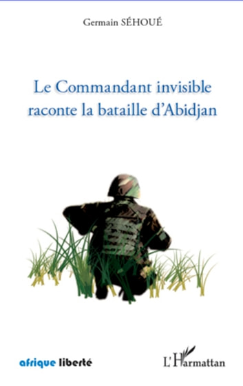 Le Commandant invisible raconte la bataille d'Abidjan ebook by Germain Sehoue