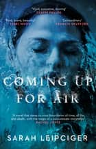 Coming Up for Air - A remarkable true story richly reimagined ebook by Sarah Leipciger