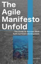 The Agile Manifesto Unfolds - The Guide To Success With Agile Software Development ebook by Maik Seyfert