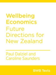 Wellbeing Economics - Future Directions for New Zealand ebook by Paul Dalziel, Caroline Saunders