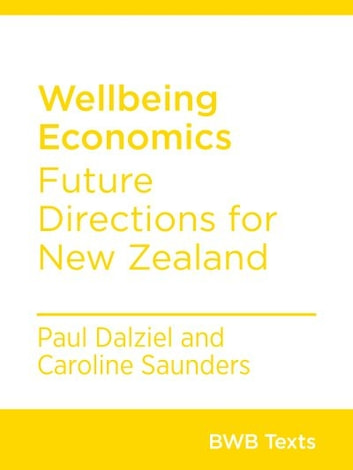 Wellbeing Economics - Future Directions for New Zealand ebook by Paul Dalziel