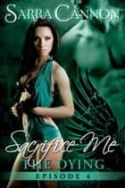 Sacrifice Me: The Dying - Episode 4 ebook by Sarra Cannon