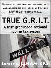 True G.R.I.T- A True Graduated Rational Income Tax System ebook by James LaHam