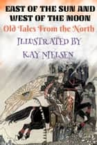 East of the Sun and West of the Moon, Old Tales From the North - Illustrated by Kay Nielsen ebook by Peter Asbjørnsen, Kay Nielsen, G.W. Dasent
