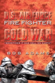"A DAY IN THE LIFE OF A U.S. AIR FORCE FIRE FIGHTER DURING THE COLD WAR - ""SOMETIMES IT WAS HELL ON EARTH"" ebook by BOB ADAMS"
