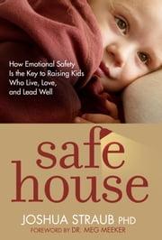 Safe House - How Emotional Safety Is the Key to Raising Kids Who Live, Love, and Lead Well ebook by Joshua Straub, PhD, Meg Meeker,...
