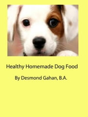 Healthy Homemade Dog Food ebook by Desmond Gahan