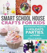 Smart School House Crafts for Kids - Year-Round Projects for Holidays, Parties, & More ebook by Kelly Dixon